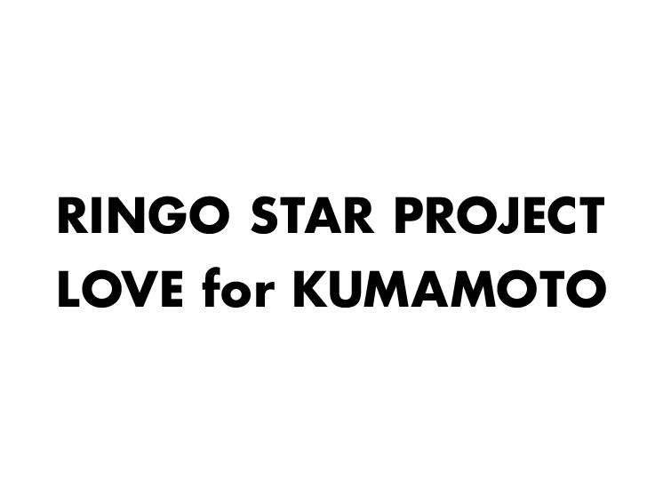 RINGO STAR PROJECT / LOVE for KUMAMOTO