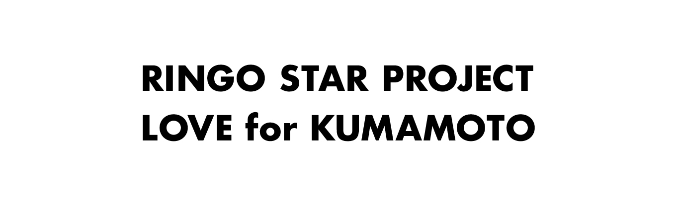 RINGO STAR PROJECT / LOVE for KUMAMOTO